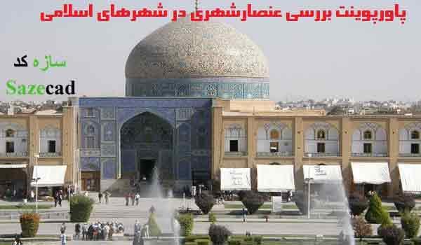 پاورپوینت تحلیل عناصر شهری در شهرهای اسلامی همراه با مقاله